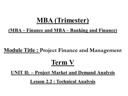 MBA (Trimester) (MBA – Finance and MBA – Banking and Finance) Module Title : Project Finance and Management Term V UNIT II: – Project Market and Demand.