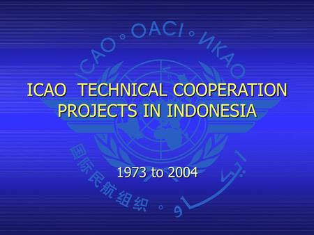 ICAO TECHNICAL COOPERATION PROJECTS IN INDONESIA 1973 to 2004.