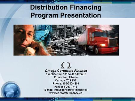 Distribution Financing Program Presentation Omega Corporate Finance Excel Centre, 18104-102 Avenue Edmonton, Alberta Canada T5S 1S7 Phone: 866-240-4808.