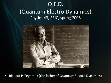 Q.E.D. (Quantum Electro Dynamics) Physics 43, SRJC, spring 2008 Richard P. Feynman (the father of Quantum Electro Dynamics)
