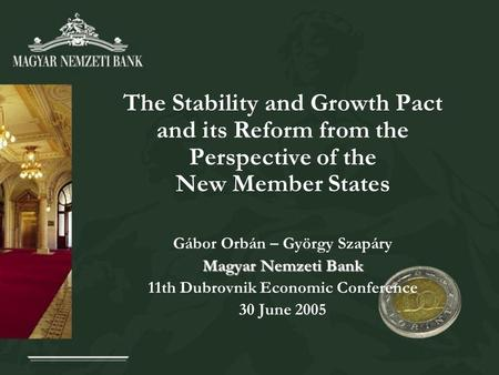 The Stability and Growth Pact and its Reform from the Perspective of the New Member States Gábor Orbán – György Szapáry Magyar Nemzeti Bank 11th Dubrovnik.