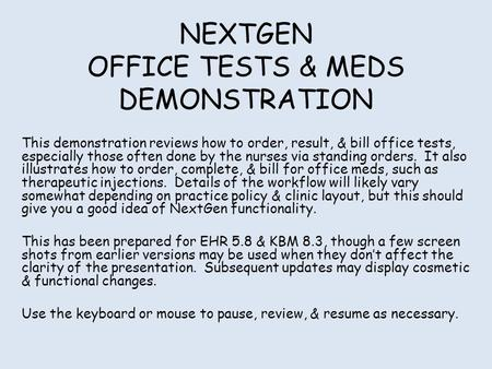 NEXTGEN OFFICE TESTS & MEDS DEMONSTRATION This demonstration reviews how to order, result, & bill office tests, especially those often done by the nurses.
