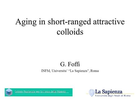 "Aging in short-ranged attractive colloids G. Foffi INFM, Universita' ""La Sapienza"", Roma."