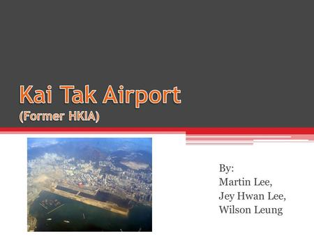 By: Martin Lee, Jey Hwan Lee, Wilson Leung. Background Former HKIA, replaced in 1998 ▫World's busiest in 1997 ▫Overcrowded World famous difficult landings.