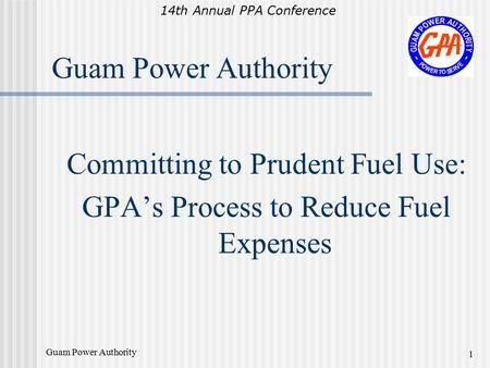 14th Annual PPA Conference Guam Power Authority 1 Committing to Prudent Fuel Use: GPA's Process to Reduce Fuel Expenses.