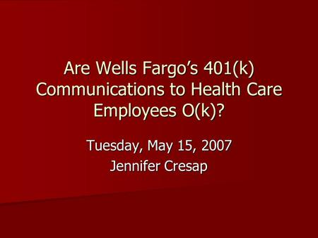 Are Wells Fargo's 401(k) Communications to Health Care Employees O(k)? Tuesday, May 15, 2007 Jennifer Cresap.