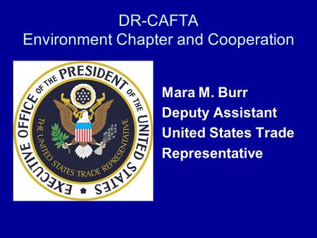 DR-CAFTA Environment Chapter and Cooperation Mara M. Burr Deputy Assistant United States Trade Representative.