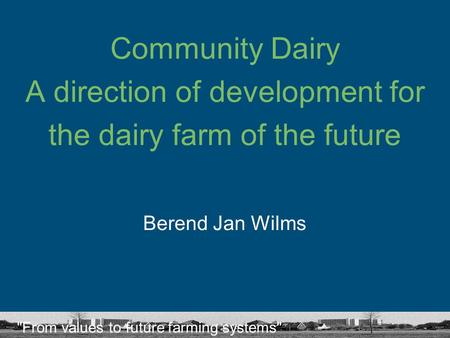 From values to future farming systems Community Dairy A direction of development for the dairy farm of the future Berend Jan Wilms.