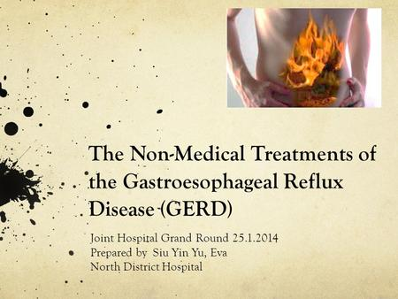 The Non-Medical Treatments of the Gastroesophageal Reflux Disease (GERD) Joint Hospital Grand Round 25.1.2014 Prepared by Siu Yin Yu, Eva North District.