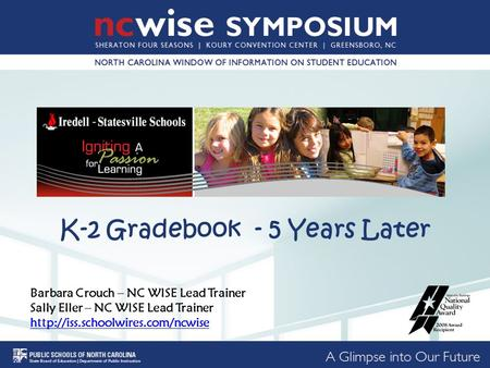 K-2 Gradebook - 5 Years Later Barbara Crouch – NC WISE Lead Trainer Sally Eller – NC WISE Lead Trainer