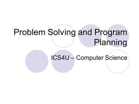 Problem Solving and Program Planning ICS4U – Computer Science.