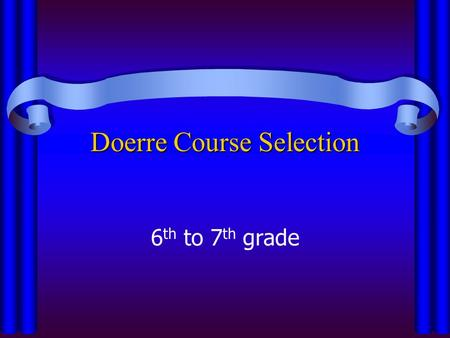 Doerre Course Selection 6 th to 7 th grade. Important Dates to Remember Dec. 12th– Last day to turn in schedule form to your ELA teacher Dec. 12th– Last.