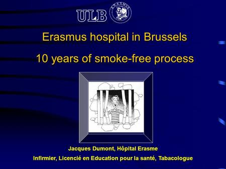 Erasmus <strong>hospital</strong> <strong>in</strong> Brussels 10 years of smoke-free process Jacques Dumont, Hôpital Erasme Infirmier, Licencié en Education pour la santé, Tabacologue.
