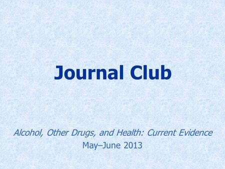 Journal Club Alcohol, Other Drugs, and Health: Current Evidence May–June 2013.