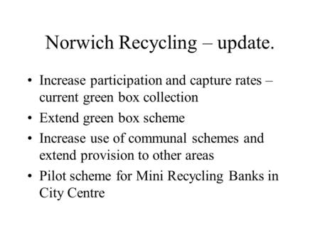 Norwich Recycling – update. Increase participation and capture rates – current green box collection Extend green box scheme Increase use of communal schemes.