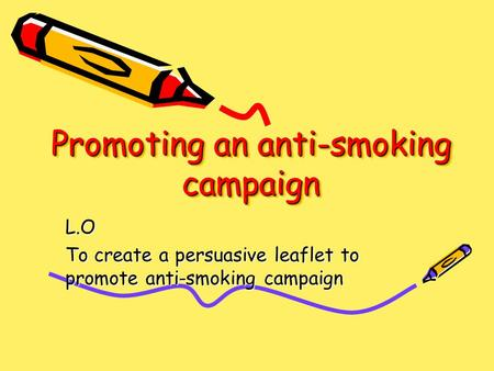 Promoting an anti-smoking campaign L.O To create a persuasive leaflet to promote anti-smoking campaign.
