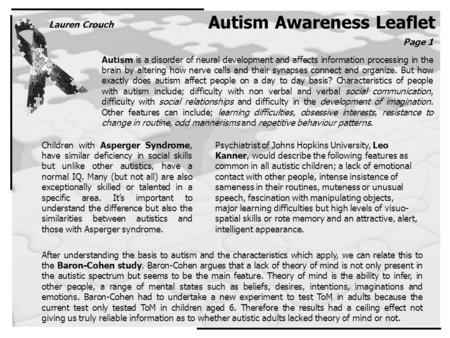 Autism Awareness Leaflet Autism is a disorder of neural development and affects information processing in the brain by altering how nerve cells and their.