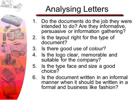 Analysing Letters 1.Do the documents do the job they were intended to do? Are they informative, persuasive or information gathering? 2.Is the layout right.