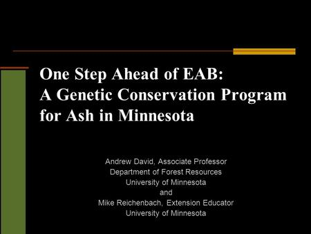 One Step Ahead of EAB: A Genetic Conservation Program for Ash in Minnesota Andrew David, Associate Professor Department of Forest Resources University.