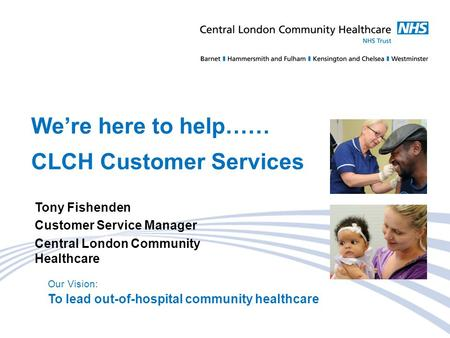 Our Vision: To lead out-of-hospital community healthcare We're here to help…… CLCH Customer Services Tony Fishenden Customer Service Manager Central London.