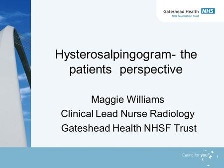 Hysterosalpingogram- the patients perspective Maggie Williams Clinical Lead Nurse Radiology Gateshead Health NHSF Trust.