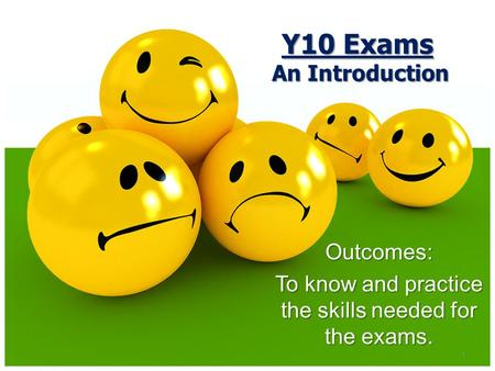 1 Outcomes: To know and practice the skills needed for the exams. Y10 Exams An Introduction.