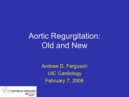 Aortic Regurgitation: Old and New Andrew D. Ferguson UIC Cardiology February 7, 2008.