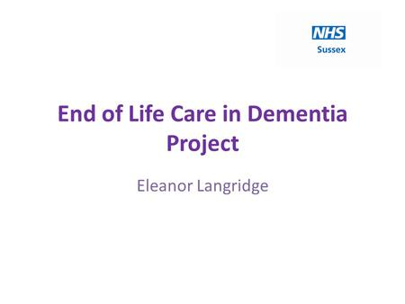 End of Life Care in Dementia Project Eleanor Langridge.