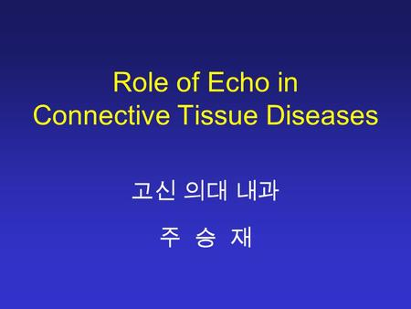 Role of Echo in Connective Tissue Diseases 고신 의대 내과 주 승 재.