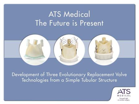 ATS 3f ® Aortic Bioprosthesis Based on early study of embryology and valve function Form Follows Function (3f) From a simple TUBE to a tubular 3-leaflet.