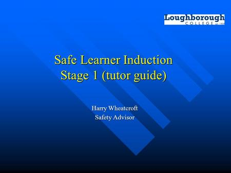 Safe Learner Induction Stage 1 (tutor guide) Harry Wheatcroft Safety Advisor.