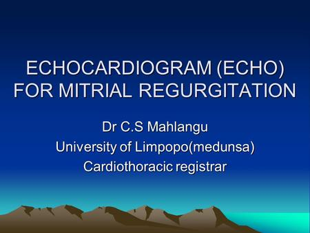 ECHOCARDIOGRAM (ECHO) FOR MITRIAL REGURGITATION Dr C.S Mahlangu University of Limpopo(medunsa) Cardiothoracic registrar.