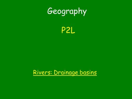 Geography P2L Rivers: Drainage basins. You have choice how you complete this P2L task 1.Make a labelled model to describe and explain the features of.