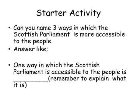 Starter Activity Can you name 3 ways in which the Scottish Parliament is more accessible to the people. Answer like; One way in which the Scottish Parliament.