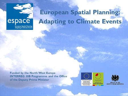 European Spatial Planning: Adapting to Climate Events Funded by the North West Europe INTERREG IIIB Programme and the Office of the Deputy Prime Minister.