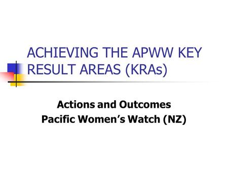 ACHIEVING THE APWW KEY RESULT AREAS (KRAs) Actions and Outcomes Pacific Women's Watch (NZ)