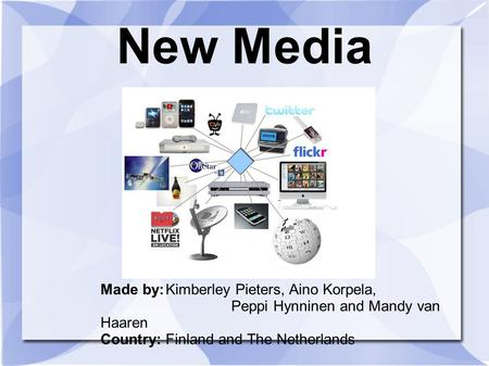 New Media Made by:Kimberley Pieters, Aino Korpela, Peppi Hynninen and Mandy van Haaren Country:Finland and The Netherlands.