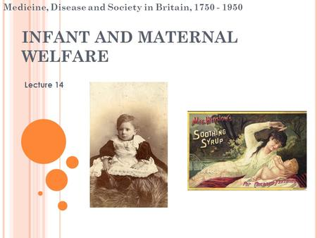 INFANT AND MATERNAL WELFARE Lecture 14 Medicine, Disease and Society in Britain, 1750 - 1950.