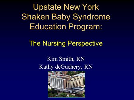 Upstate New York Shaken Baby Syndrome Education Program: The Nursing Perspective Kim Smith, RN Kathy deGuehery, RN.