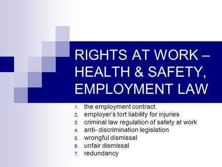 RIGHTS AT WORK – HEALTH & SAFETY, EMPLOYMENT LAW 1. the employment contract 2. employer's tort liability for injuries 3. criminal law regulation of safety.