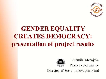 GENDER EQUALITY CREATES DEMOCRACY: presentation of project results Liudmila Mecajeva Project co-ordinator Director of Social Innovation Fund.