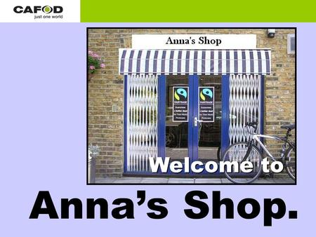Anna's Shop. Welcome to. Hello! You might be thinking, 'what's Fairtrade?' My name is Anna. I own a Fairtrade Shop. Well, let me tell you all about it.
