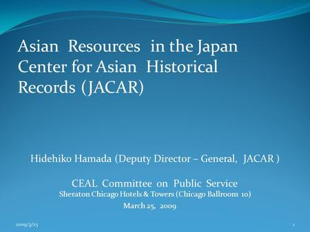 Asian Resources in the Japan Center for Asian Historical Records (JACAR) Hidehiko Hamada (Deputy Director – General, JACAR ) CEAL Committee on Public Service.