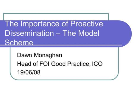 The Importance of Proactive Dissemination – The Model Scheme Dawn Monaghan Head of FOI Good Practice, ICO 19/06/08.