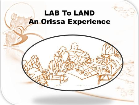LAB To LAND An Orissa Experience. THE VISION Build a knowledge & Innovation Community of all stakeholders in development including policy makers, implementers,