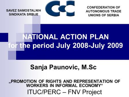 "Sanja Paunovic, M.Sc ""PROMOTION OF RIGHTS AND REPRESENTATION OF WORKERS IN INFORMAL ECONOMY"" ITUC/PERC – FNV Project SAVEZ SAMOSTALNIH SINDIKATA SRBIJE."