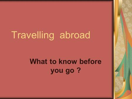 Travelling abroad What to know before you go ?. Every country has the welcomer home East or West, like home There is no place its customs The wider we.