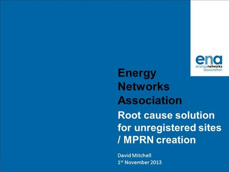 Energy Networks Association Root cause solution for unregistered sites / MPRN creation David Mitchell 1 st November 2013.