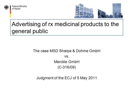 Advertising of rx medicinal products to the general public The case MSD Sharpe & Dohme GmbH vs. Merckle GmbH (C-316/09) Judgment of the ECJ of 5 May 2011.