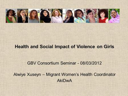 Health and Social Impact of Violence on Girls GBV Consortium Seminar - 08/03/2012 Alwiye Xuseyn – Migrant Women's Health Coordinator AkiDwA.